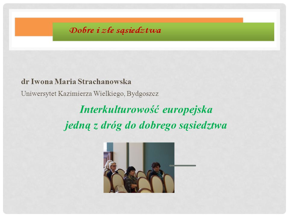 dr Iwona Maria Strachanowska Uniwersytet Kazimierza Wielkiego, Bydgoszcz Interkulturowość europejska jedną z dróg do dobrego sąsiedztwa