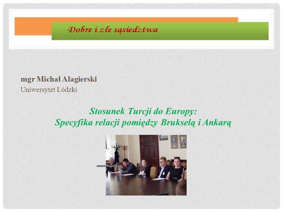 mgr Michał Alagierski Uniwersytet Łódzki Stosunek Turcji do Europy: Specyfika relacji pomiędzy Brukselą i Ankarą