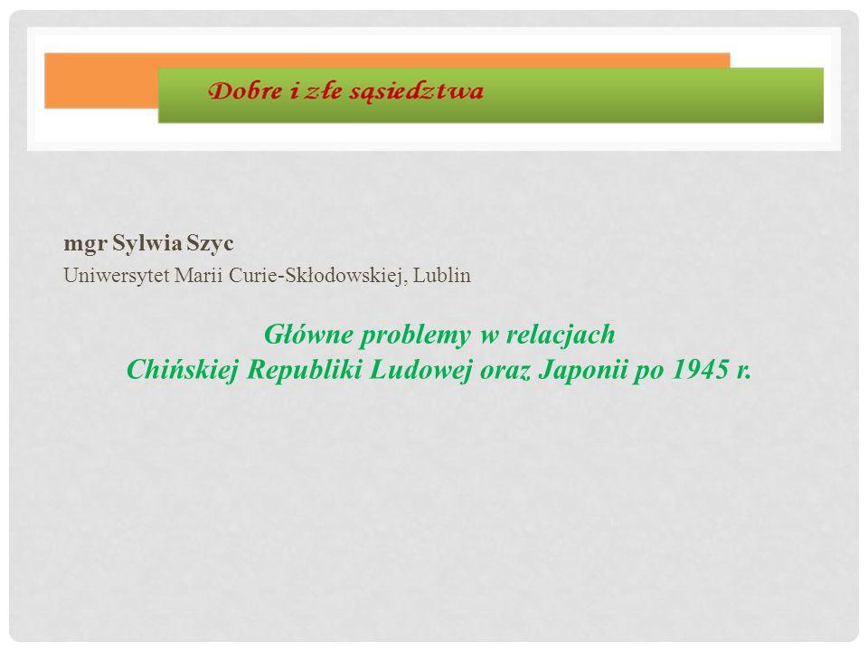 mgr Sylwia Szyc Uniwersytet Marii Curie-Skłodowskiej, Lublin Główne problemy w relacjach Chińskiej Republiki Ludowej oraz Japonii po 1945 r.