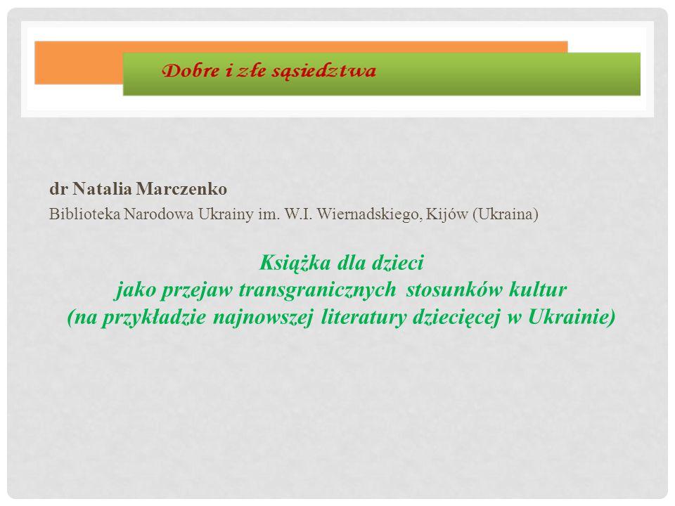 dr Natalia Marczenko Biblioteka Narodowa Ukrainy im. W.I. Wiernadskiego, Kijów (Ukraina) Książka dla dzieci jako przejaw transgranicznych stosunków ku