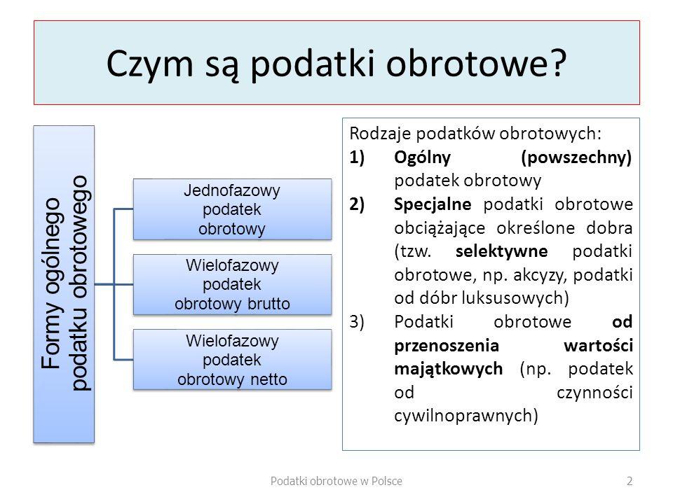 1.Ogólny podatek obrotowy (podatek od towarów i usług = PTU) 2.Specjalne podatki obrotowe: a)podatek akcyzowy, b)podatek od gier, c)podatek od czynności cywilnoprawnych -------------------------- Z prawnego punktu widzenia obojętne jest, jakie są rzeczywiste rezultaty obrotu (czy przynosi on korzyści materialne podatnikowi), dla opodatkowania wystarczające jest bowiem samo opodatkowanie obrotu, a nie jego efekty (jak ma to miejsce w przypadku podatków dochodowych) Uwagi co do PTU: Obciąża podmioty gospodarcze w sposób globalny (obciąża produkt krajowy wytworzony w danym czasie); Podstawą tego obciążania jest przesuwanie dóbr materialnych lub usług między podmiotami działającymi w sferze gospodarczej, któremu towarzyszy obrót prawny Przy każdym akcie obrotu podatek (jako część składowa ceny lub wykazywany obok ceny) obciąża nabywcę dóbr lub usług tak długo, aż zostaną one wyłączone z obrotu W założeniu podatek ten obciąża konsumenta, zaś jego przedmiotem (z makroekonomicznego punktu widzenia) jest suma wydatków konsumpcyjnych, jaka jest realizowana w gospodarce narodowej W praktyce jest to podatek od konsumpcji okresowej, obciążający spożycie produktu społecznego wytworzonego w danym czasie Podatki obrotowe w Polsce3