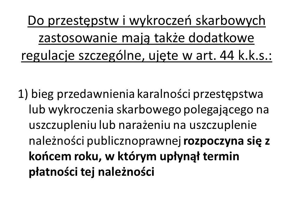 Do przestępstw i wykroczeń skarbowych zastosowanie mają także dodatkowe regulacje szczególne, ujęte w art. 44 k.k.s.: 1) bieg przedawnienia karalności