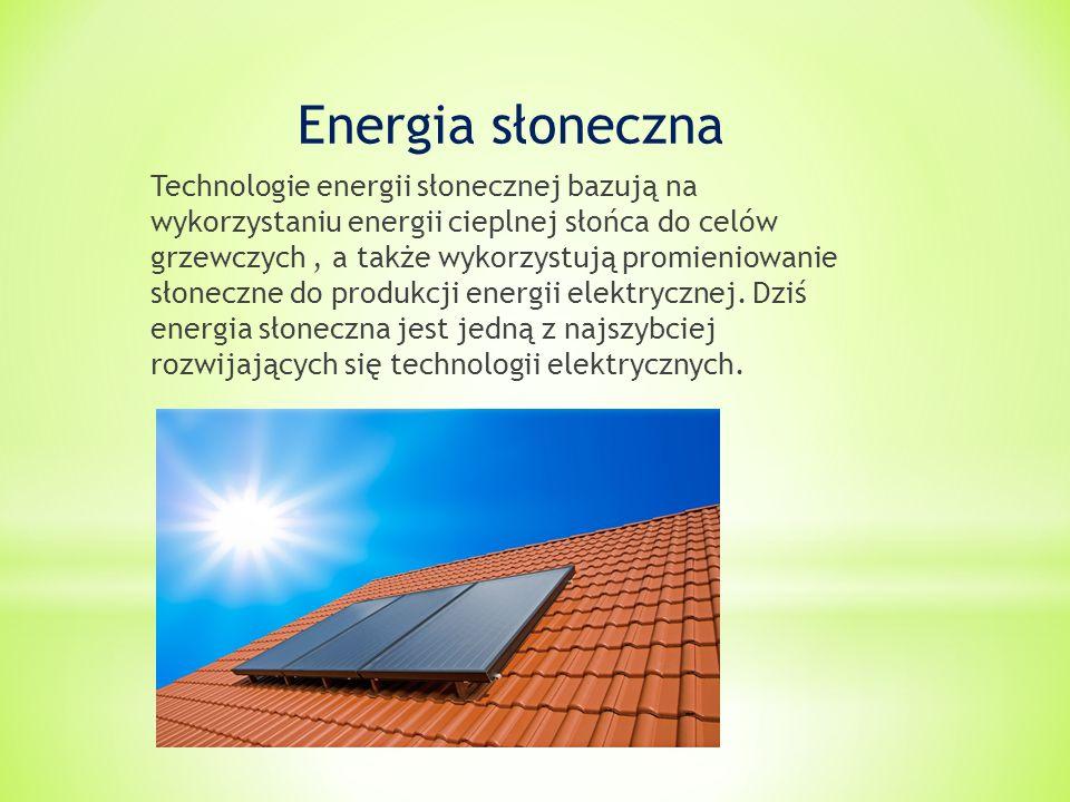 Energia słoneczna Technologie energii słonecznej bazują na wykorzystaniu energii cieplnej słońca do celów grzewczych, a także wykorzystują promieniowanie słoneczne do produkcji energii elektrycznej.