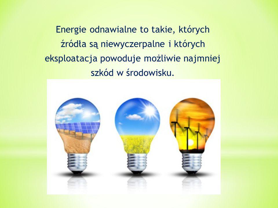 Energie odnawialne to takie, których źródła są niewyczerpalne i których eksploatacja powoduje możliwie najmniej szkód w środowisku.