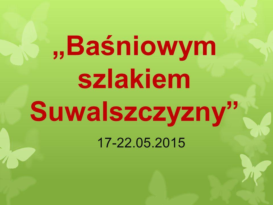 """""""Baśniowym szlakiem Suwalszczyzny"""" 17-22.05.2015"""