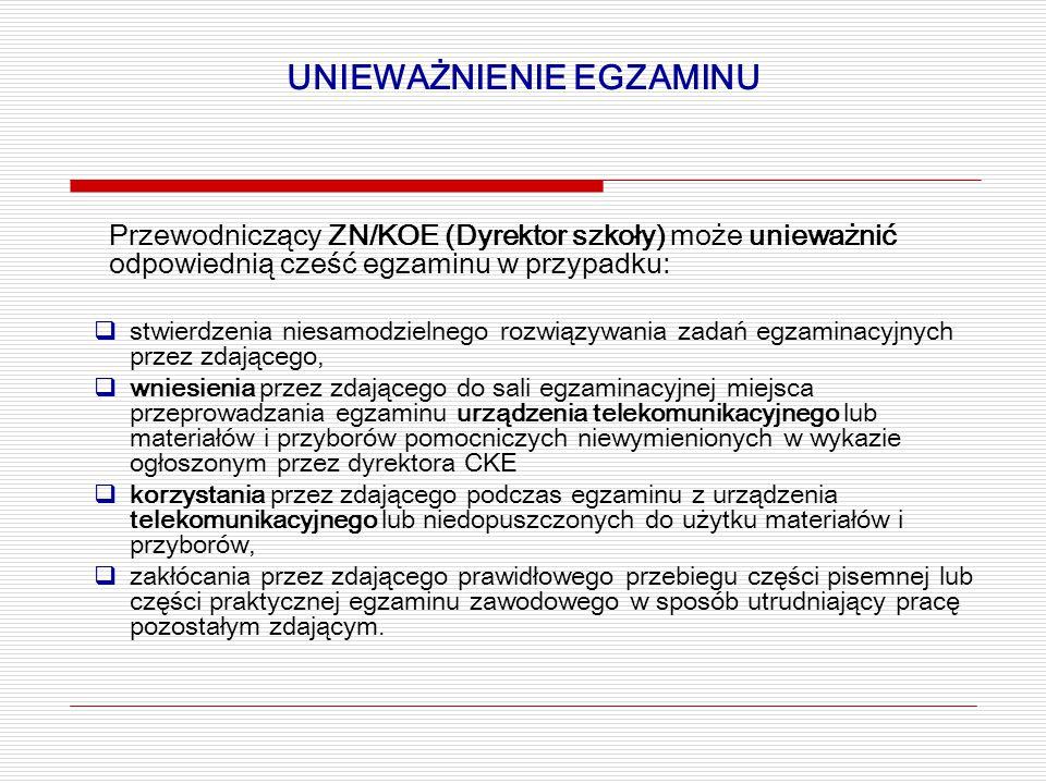 UNIEWAŻNIENIE EGZAMINU Przewodniczący ZN/KOE (Dyrektor szkoły) może unieważnić odpowiednią cześć egzaminu w przypadku:  stwierdzenia niesamodzielnego rozwiązywania zadań egzaminacyjnych przez zdającego,  wniesienia przez zdającego do sali egzaminacyjnej miejsca przeprowadzania egzaminu urządzenia telekomunikacyjnego lub materiałów i przyborów pomocniczych niewymienionych w wykazie ogłoszonym przez dyrektora CKE  korzystania przez zdającego podczas egzaminu z urządzenia telekomunikacyjnego lub niedopuszczonych do użytku materiałów i przyborów,  zakłócania przez zdającego prawidłowego przebiegu części pisemnej lub części praktycznej egzaminu zawodowego w sposób utrudniający pracę pozostałym zdającym.