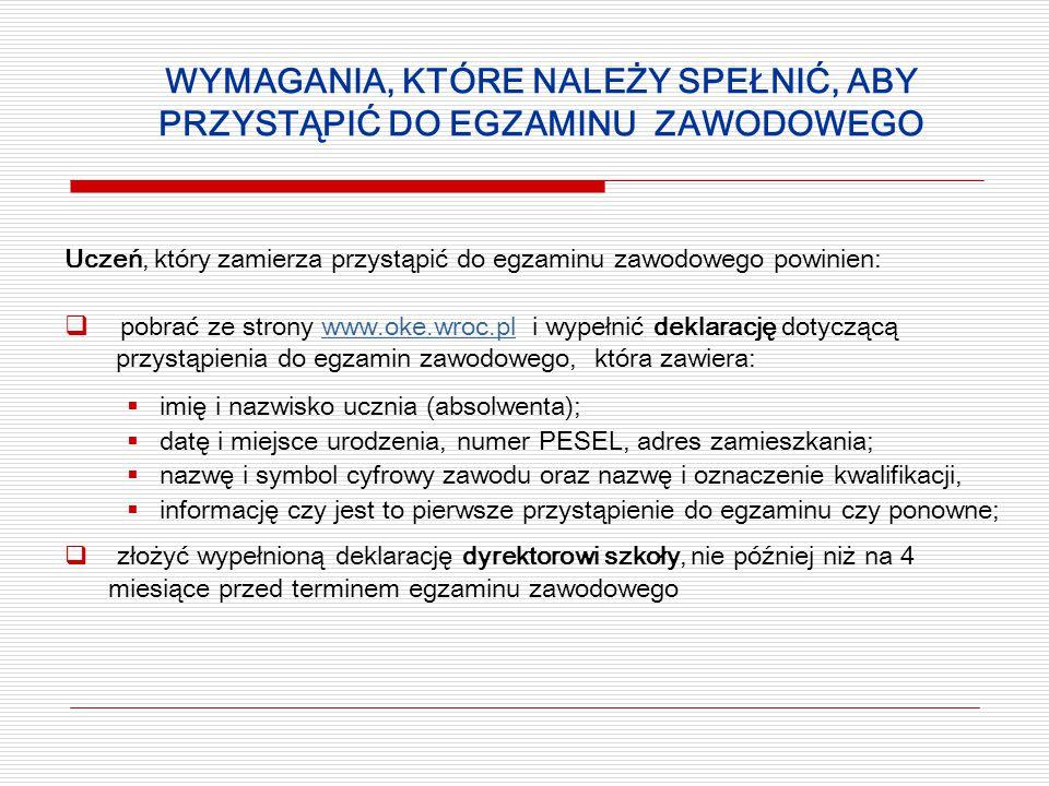 WYMAGANIA, KTÓRE NALEŻY SPEŁNIĆ, ABY PRZYSTĄPIĆ DO EGZAMINU ZAWODOWEGO Uczeń, który zamierza przystąpić do egzaminu zawodowego powinien:  pobrać ze strony www.oke.wroc.pl i wypełnić deklarację dotyczącąwww.oke.wroc.pl przystąpienia do egzamin zawodowego, która zawiera:  imię i nazwisko ucznia (absolwenta);  datę i miejsce urodzenia, numer PESEL, adres zamieszkania;  nazwę i symbol cyfrowy zawodu oraz nazwę i oznaczenie kwalifikacji,  informację czy jest to pierwsze przystąpienie do egzaminu czy ponowne;  złożyć wypełnioną deklarację dyrektorowi szkoły, nie później niż na 4 miesiące przed terminem egzaminu zawodowego