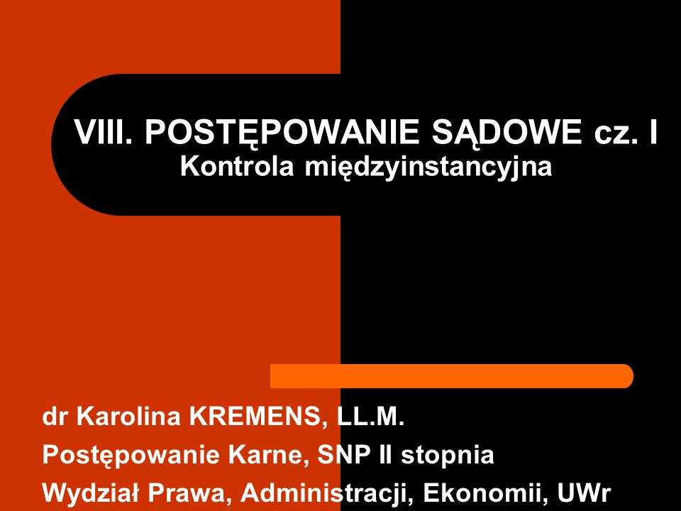 VIII. POSTĘPOWANIE SĄDOWE cz. I Kontrola międzyinstancyjna dr Karolina KREMENS, LL.M. Postępowanie Karne, SNP II stopnia Wydział Prawa, Administracji,
