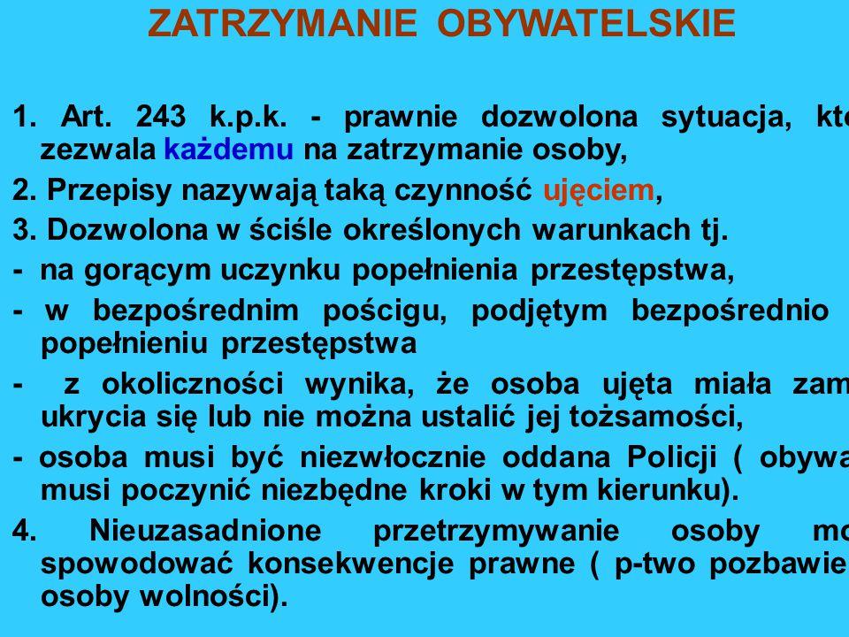 ZATRZYMANIE OBYWATELSKIE 1. Art. 243 k.p.k. - prawnie dozwolona sytuacja, która zezwala każdemu na zatrzymanie osoby, 2. Przepisy nazywają taką czynno