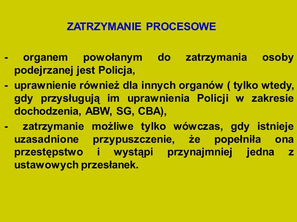 ZATRZYMANIE PROCESOWE - organem powołanym do zatrzymania osoby podejrzanej jest Policja, - uprawnienie również dla innych organów ( tylko wtedy, gdy p