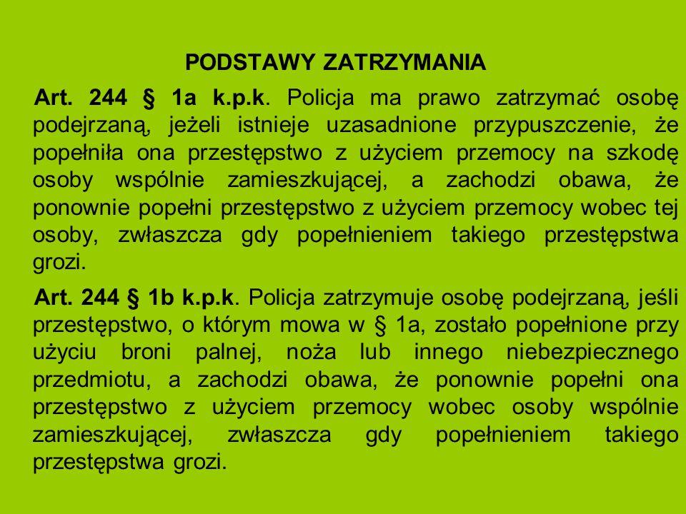 PODSTAWY ZATRZYMANIA Art. 244 § 1a k.p.k. Policja ma prawo zatrzymać osobę podejrzaną, jeżeli istnieje uzasadnione przypuszczenie, że popełniła ona pr