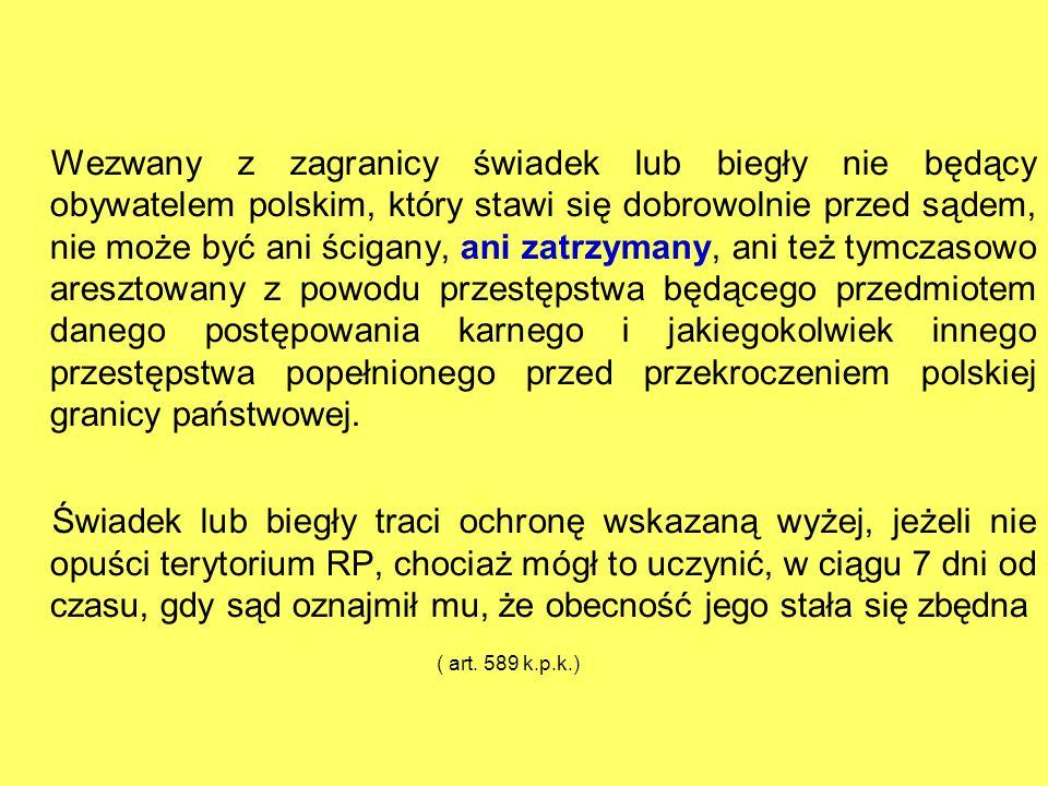 Wezwany z zagranicy świadek lub biegły nie będący obywatelem polskim, który stawi się dobrowolnie przed sądem, nie może być ani ścigany, ani zatrzyman