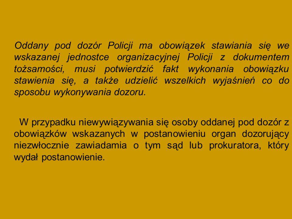 Oddany pod dozór Policji ma obowiązek stawiania się we wskazanej jednostce organizacyjnej Policji z dokumentem tożsamości, musi potwierdzić fakt wykon