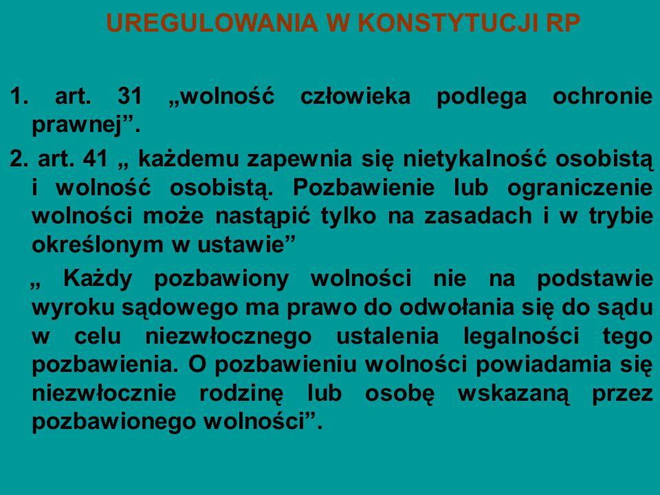 """UREGULOWANIA W KONSTYTUCJI RP 1. art. 31 """"wolność człowieka podlega ochronie prawnej"""". 2. art. 41 """" każdemu zapewnia się nietykalność osobistą i wolno"""