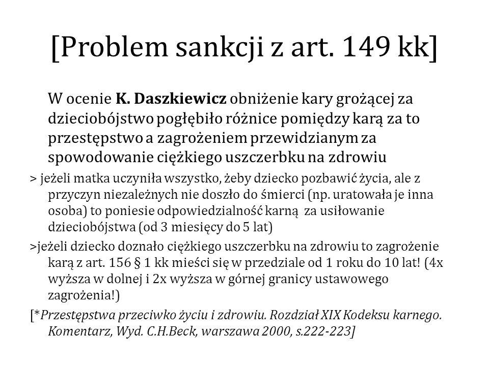 [Problem sankcji z art. 149 kk] W ocenie K. Daszkiewicz obniżenie kary grożącej za dzieciobójstwo pogłębiło różnice pomiędzy karą za to przestępstwo a