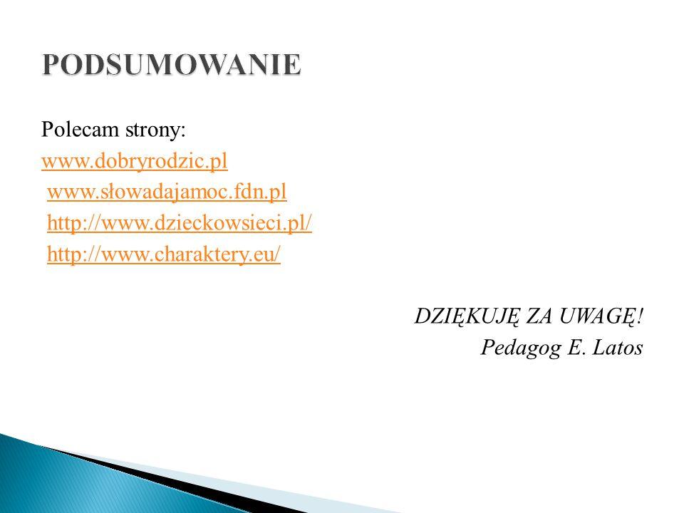 Polecam strony: www.dobryrodzic.pl www.słowadajamoc.fdn.pl http://www.dzieckowsieci.pl/ http://www.charaktery.eu/ DZIĘKUJĘ ZA UWAGĘ! Pedagog E. Latos