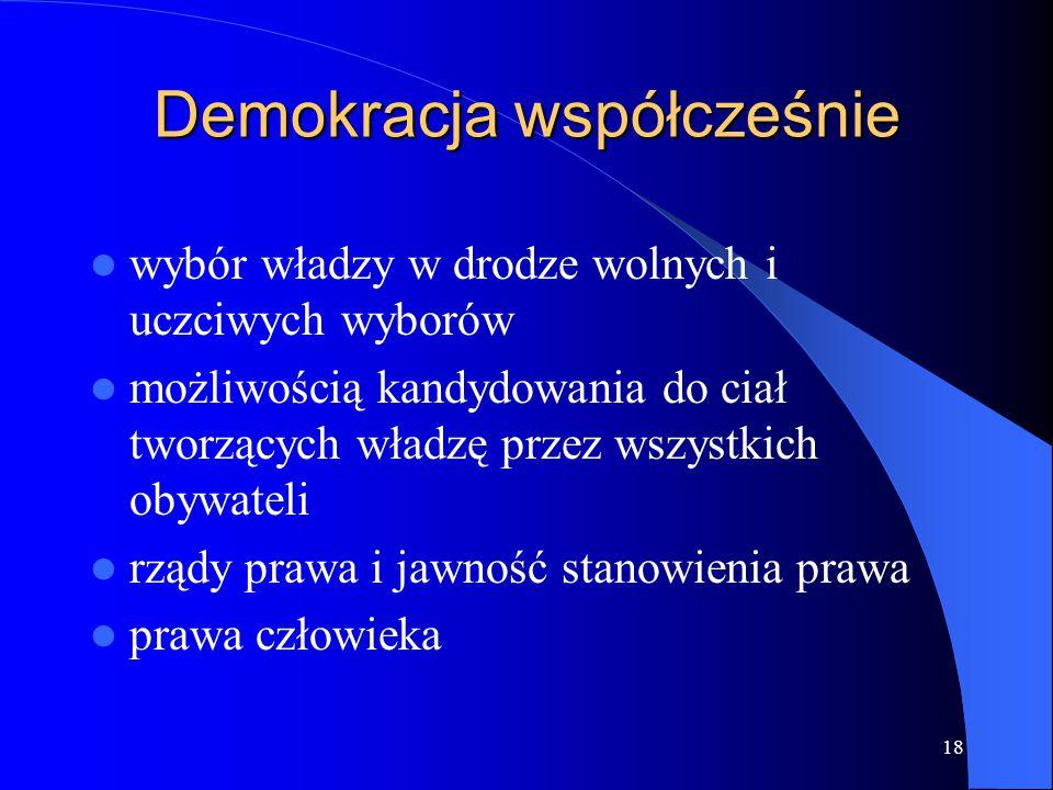 18 Demokracja współcześnie wybór władzy w drodze wolnych i uczciwych wyborów możliwością kandydowania do ciał tworzących władzę przez wszystkich obywa