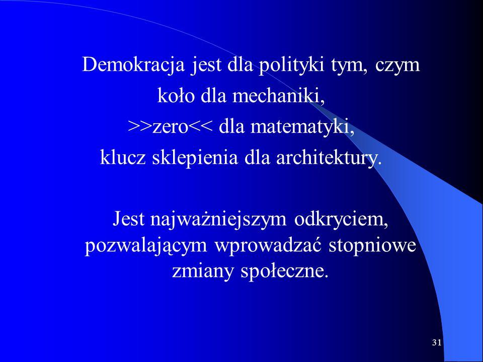31 Demokracja jest dla polityki tym, czym koło dla mechaniki, >>zero<< dla matematyki, klucz sklepienia dla architektury. Jest najważniejszym odkrycie