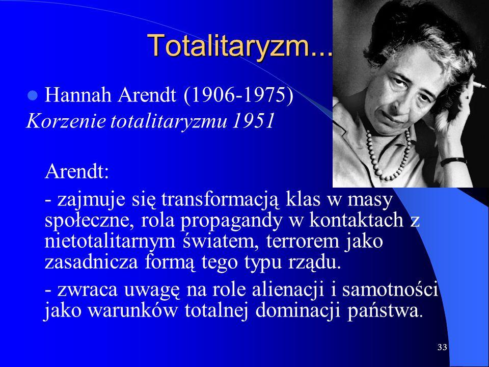 33 Totalitaryzm... Hannah Arendt (1906-1975) Korzenie totalitaryzmu 1951 Arendt: - zajmuje się transformacją klas w masy społeczne, rola propagandy w
