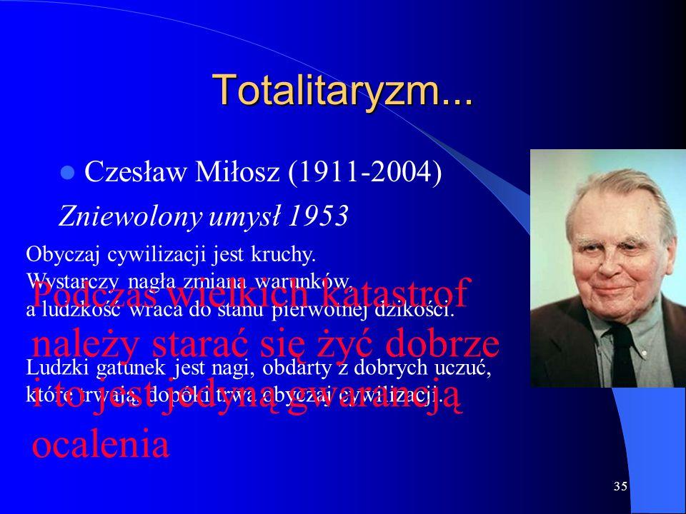 35 Totalitaryzm... Czesław Miłosz (1911-2004) Zniewolony umysł 1953 Obyczaj cywilizacji jest kruchy. Wystarczy nagła zmiana warunków, a ludzkość wraca