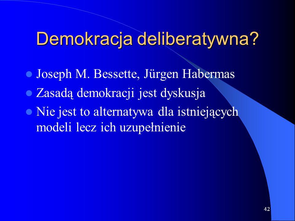 Demokracja deliberatywna? Joseph M. Bessette, Jürgen Habermas Zasadą demokracji jest dyskusja Nie jest to alternatywa dla istniejących modeli lecz ich
