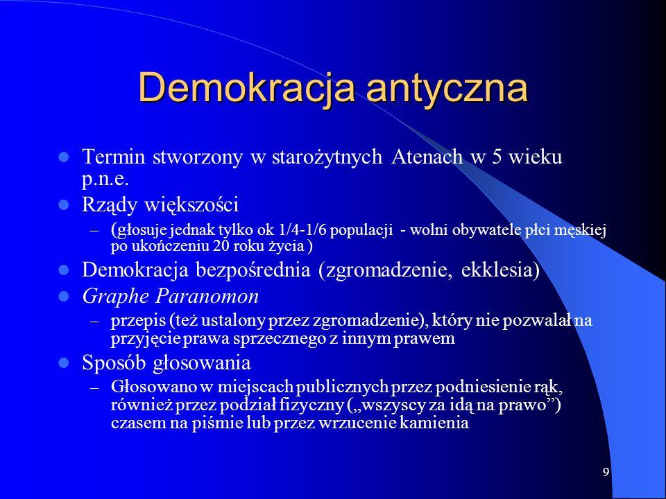 9 Demokracja antyczna Termin stworzony w starożytnych Atenach w 5 wieku p.n.e. Rządy większości – (g łosuje jednak tylko ok 1/4-1/6 populacji - wolni