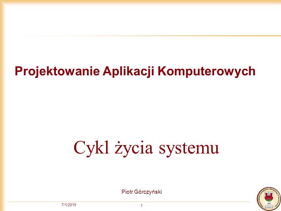 7/1/2015 1 Projektowanie Aplikacji Komputerowych Piotr Górczyński Cykl życia systemu