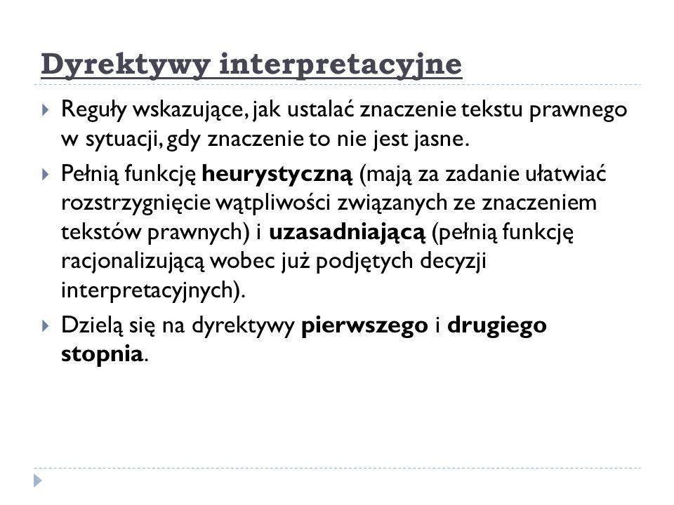 Dyrektywy interpretacyjne  Reguły wskazujące, jak ustalać znaczenie tekstu prawnego w sytuacji, gdy znaczenie to nie jest jasne.  Pełnią funkcję heu