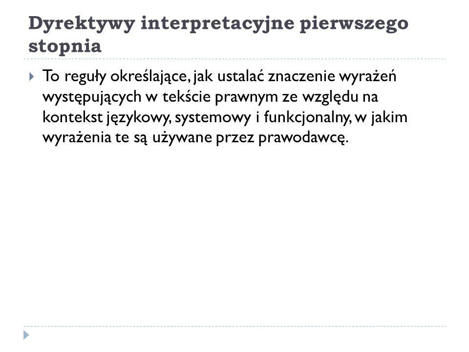 Dyrektywy interpretacyjne pierwszego stopnia  To reguły określające, jak ustalać znaczenie wyrażeń występujących w tekście prawnym ze względu na kont