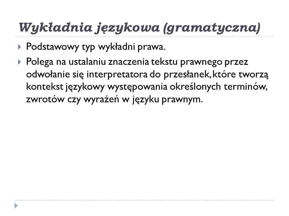 Wykładnia językowa (gramatyczna)  Podstawowy typ wykładni prawa.  Polega na ustalaniu znaczenia tekstu prawnego przez odwołanie się interpretatora d
