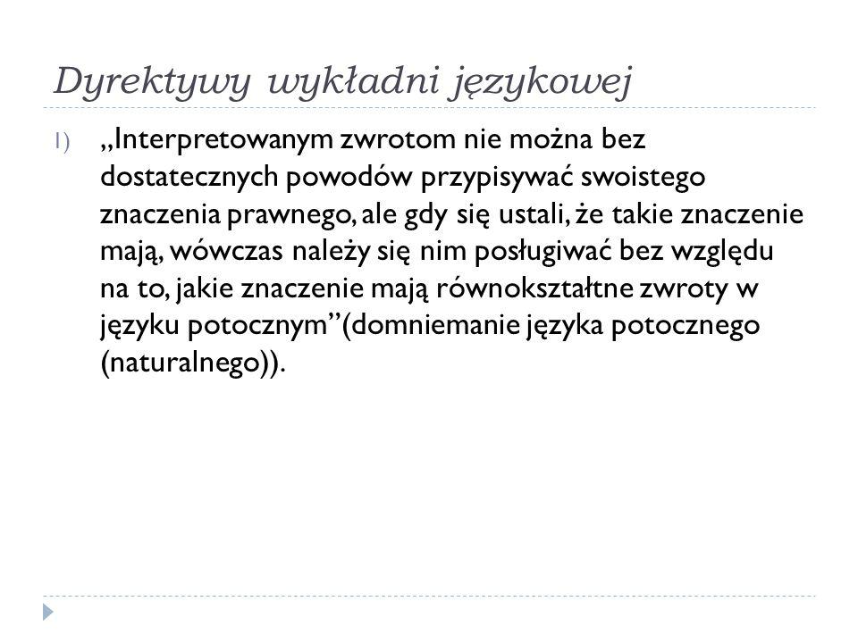 """Dyrektywy wykładni językowej 1) """"Interpretowanym zwrotom nie można bez dostatecznych powodów przypisywać swoistego znaczenia prawnego, ale gdy się ust"""