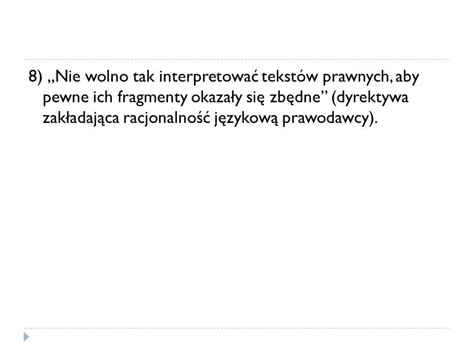 """8) """"Nie wolno tak interpretować tekstów prawnych, aby pewne ich fragmenty okazały się zbędne"""" (dyrektywa zakładająca racjonalność językową prawodawcy)"""