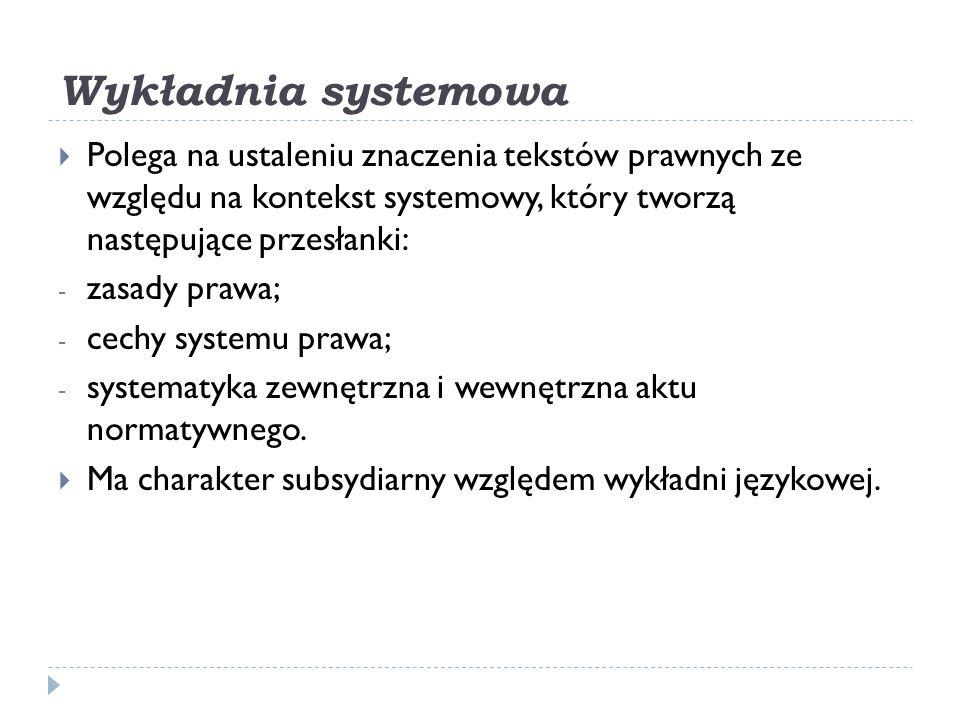 Wykładnia systemowa  Polega na ustaleniu znaczenia tekstów prawnych ze względu na kontekst systemowy, który tworzą następujące przesłanki: - zasady p