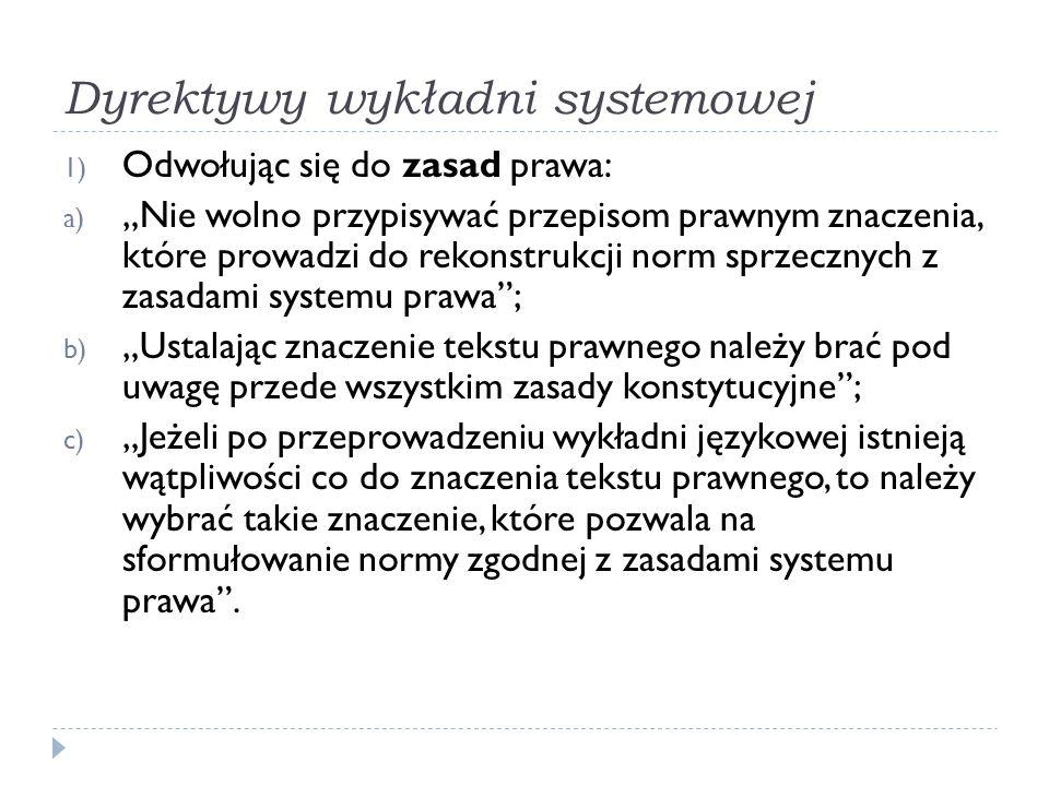 """Dyrektywy wykładni systemowej 1) Odwołując się do zasad prawa: a) """"Nie wolno przypisywać przepisom prawnym znaczenia, które prowadzi do rekonstrukcji"""