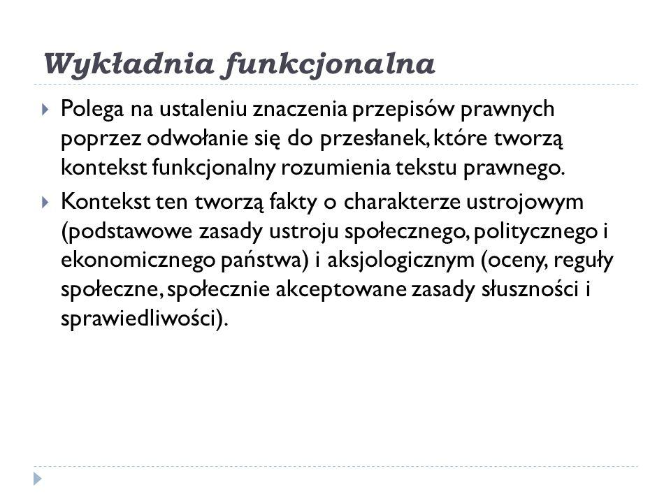 Wykładnia funkcjonalna  Polega na ustaleniu znaczenia przepisów prawnych poprzez odwołanie się do przesłanek, które tworzą kontekst funkcjonalny rozu