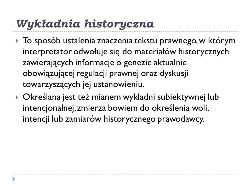 Wykładnia historyczna  To sposób ustalenia znaczenia tekstu prawnego, w którym interpretator odwołuje się do materiałów historycznych zawierających i