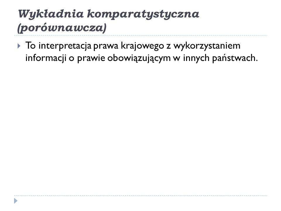 Wykładnia komparatystyczna (porównawcza)  To interpretacja prawa krajowego z wykorzystaniem informacji o prawie obowiązującym w innych państwach.