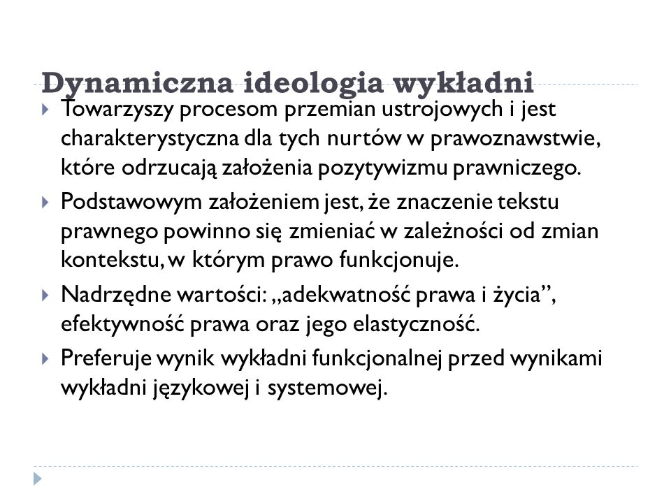 Dynamiczna ideologia wykładni  Towarzyszy procesom przemian ustrojowych i jest charakterystyczna dla tych nurtów w prawoznawstwie, które odrzucają za