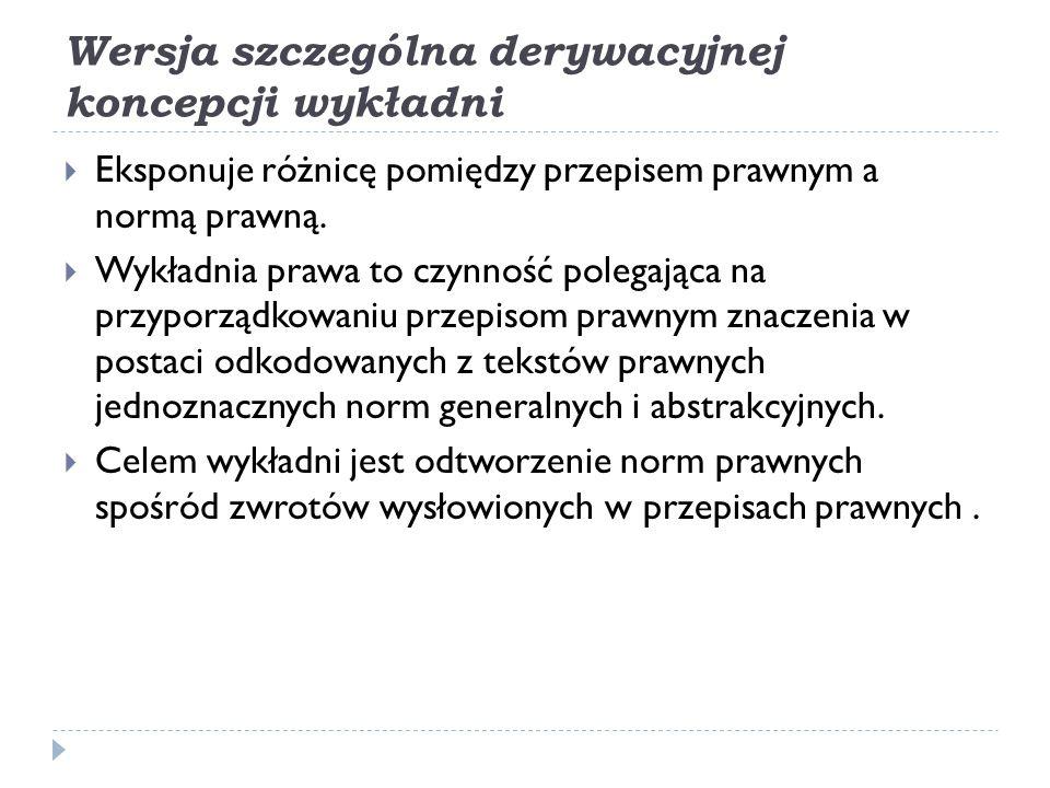 Pierwsza faza wersji szczególnej derywacyjnej koncepcji wykładni  Polega na odtworzeniu wypowiedzi o kształcie normy postępowania na podstawie wypowiedzi zawartych w tekstach prawnych.