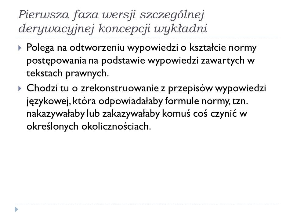 Pierwsza faza wersji szczególnej derywacyjnej koncepcji wykładni  Polega na odtworzeniu wypowiedzi o kształcie normy postępowania na podstawie wypowi