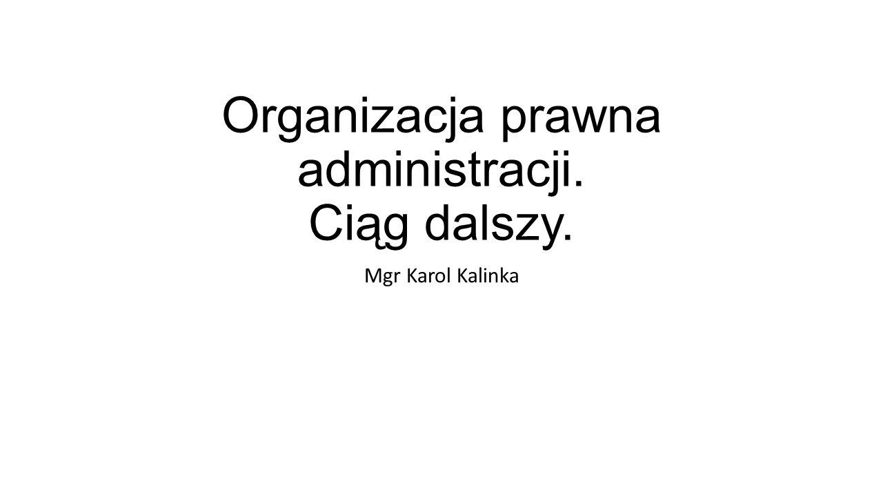 Organizacja prawna administracji. Ciąg dalszy. Mgr Karol Kalinka