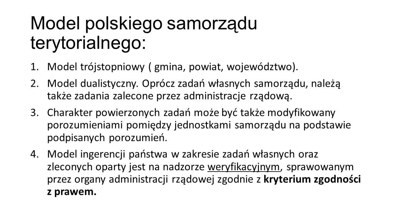 Model polskiego samorządu terytorialnego: 1.Model trójstopniowy ( gmina, powiat, województwo). 2.Model dualistyczny. Oprócz zadań własnych samorządu,