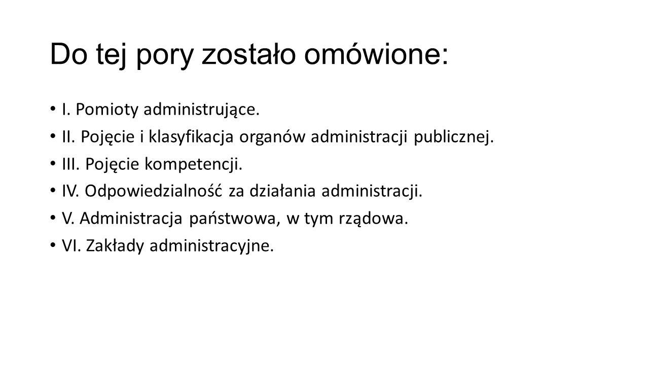 Do tej pory zostało omówione: I. Pomioty administrujące. II. Pojęcie i klasyfikacja organów administracji publicznej. III. Pojęcie kompetencji. IV. Od