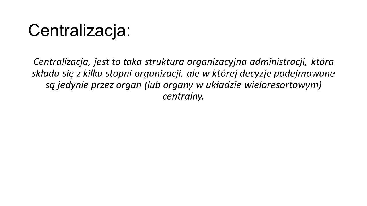 Centralizacja: Centralizacja, jest to taka struktura organizacyjna administracji, która składa się z kilku stopni organizacji, ale w której decyzje po