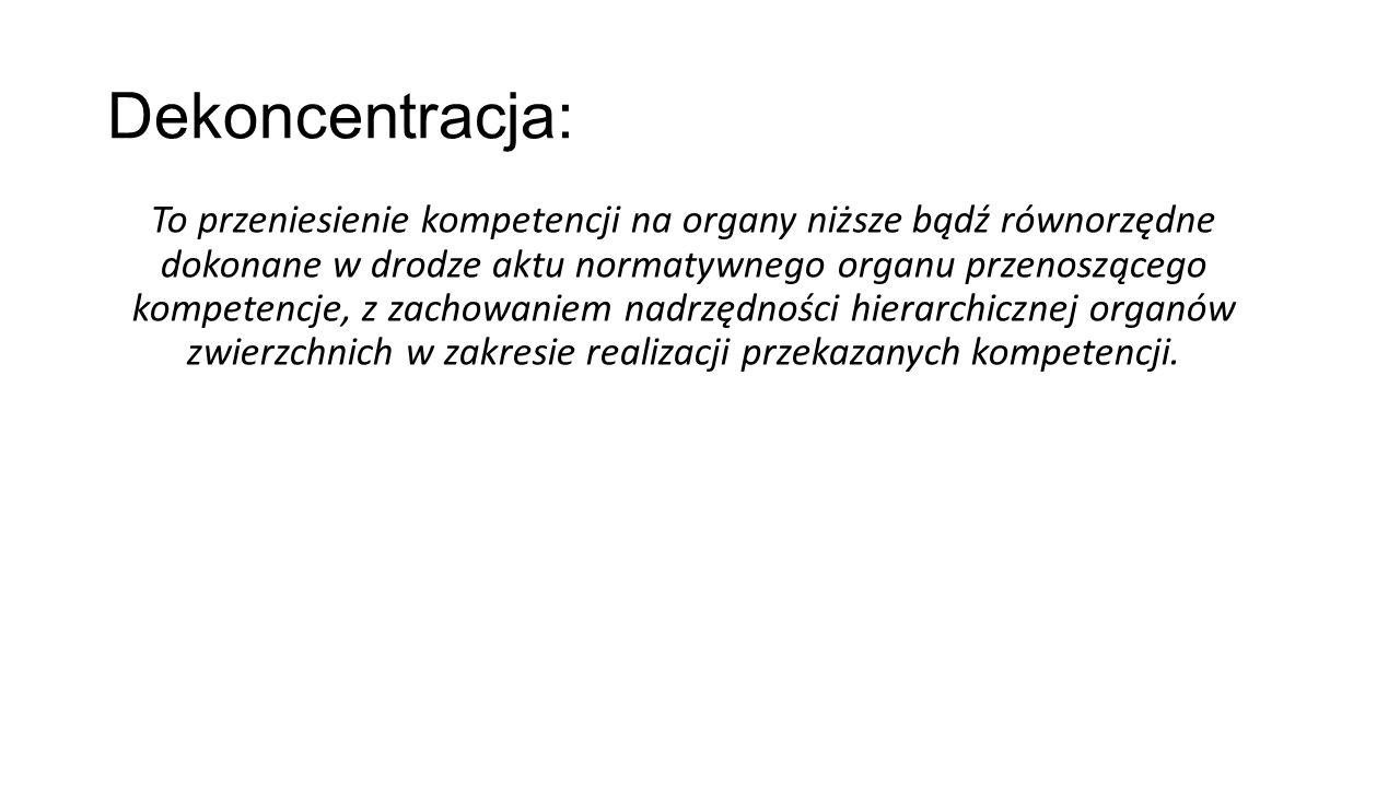 Dekoncentracja: To przeniesienie kompetencji na organy niższe bądź równorzędne dokonane w drodze aktu normatywnego organu przenoszącego kompetencje, z