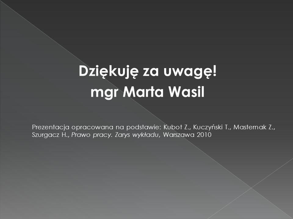 Dziękuję za uwagę! mgr Marta Wasil Prezentacja opracowana na podstawie: Kubot Z., Kuczyński T., Masternak Z., Szurgacz H., Prawo pracy. Zarys wykładu,