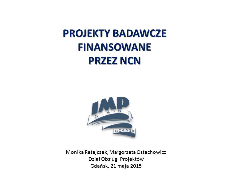 PROJEKTY BADAWCZE FINANSOWANE PRZEZ NCN Monika Ratajczak, Małgorzata Ostachowicz Dział Obsługi Projektów Gdańsk, 21 maja 2015