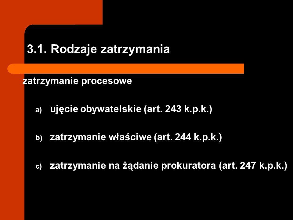 3.1.Rodzaje zatrzymania zatrzymanie procesowe a) ujęcie obywatelskie (art.