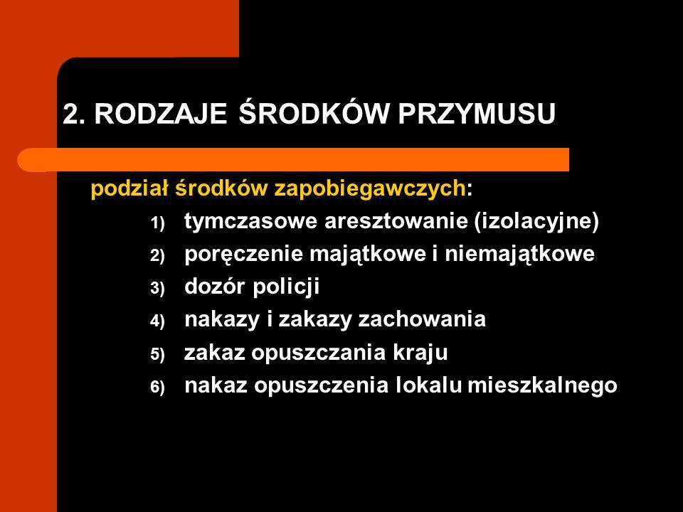 2. RODZAJE ŚRODKÓW PRZYMUSU podział środków zapobiegawczych: 1) tymczasowe aresztowanie (izolacyjne) 2) poręczenie majątkowe i niemajątkowe 3) dozór p