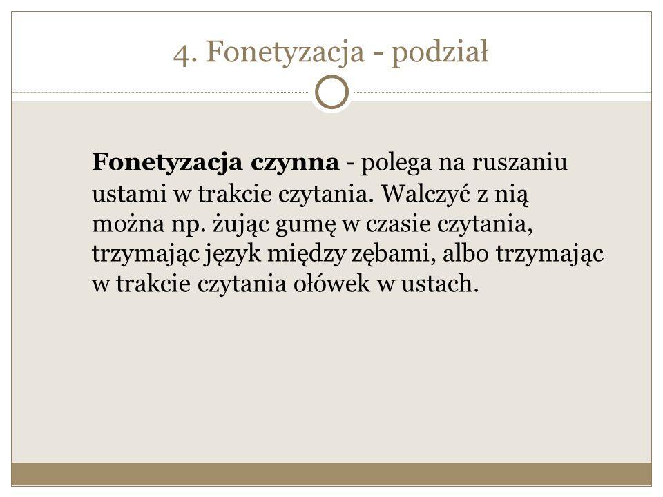 4. Fonetyzacja - podział Fonetyzacja czynna - polega na ruszaniu ustami w trakcie czytania. Walczyć z nią można np. żując gumę w czasie czytania, trzy